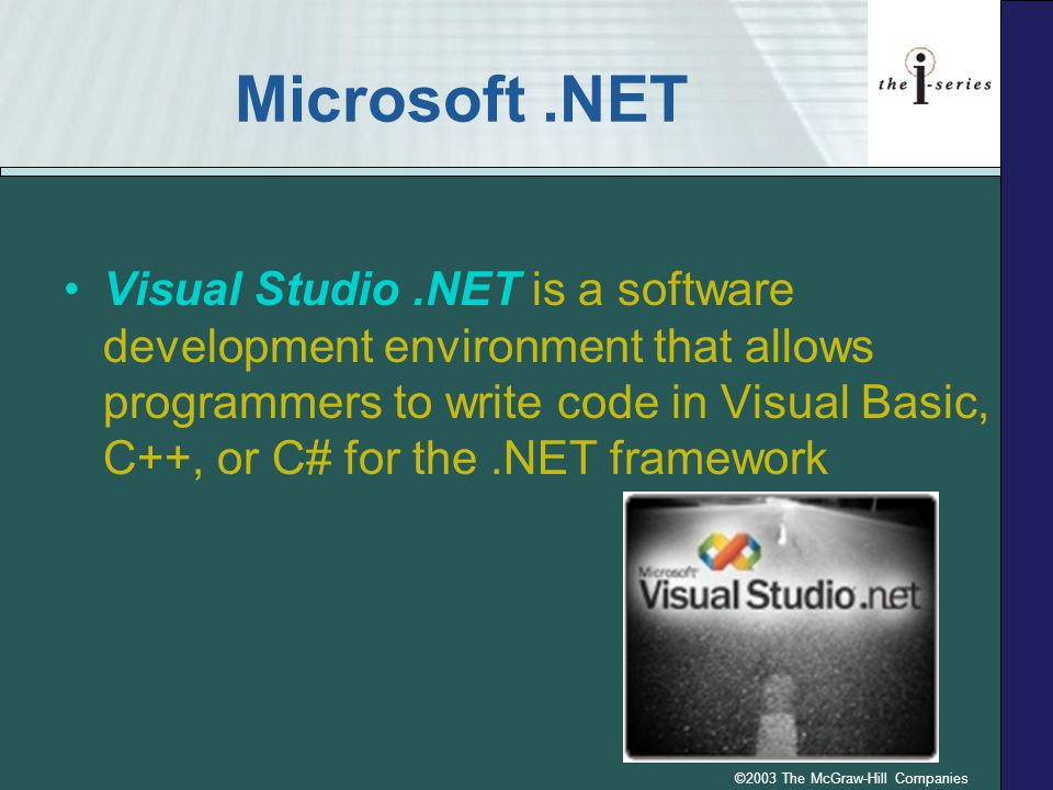 ©2003 The McGraw-Hill Companies Microsoft.NET Visual Studio.NET is a software development environment that allows programmers to write code in Visual Basic, C++, or C# for the.NET framework