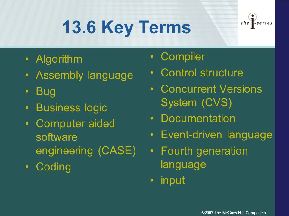13.6 Key Terms Algorithm Assembly language Bug Business logic Computer aided software engineering (CASE) Coding Compiler Control structure Concurrent Versions System (CVS) Documentation Event-driven language Fourth generation language input