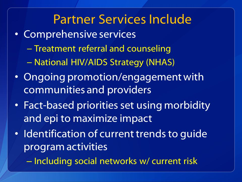 Partner Services Include Comprehensive services − Treatment referral and counseling − National HIV/AIDS Strategy (NHAS) Ongoing promotion/engagement with communities and providers Fact-based priorities set using morbidity and epi to maximize impact Identification of current trends to guide program activities – Including social networks w/ current risk