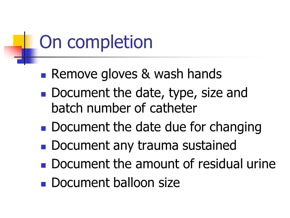 On completion Remove gloves & wash hands Document the date, type, size and batch number of catheter Document the date due for changing Document any trauma sustained Document the amount of residual urine Document balloon size