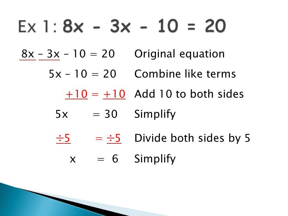 8x – 3x – 10 = 20Original equation 5x – 10 = 20Combine like terms +10 = +10Add 10 to both sides 5x = 30Simplify  5 =  5Divide both sides by 5 x = 6Simplify