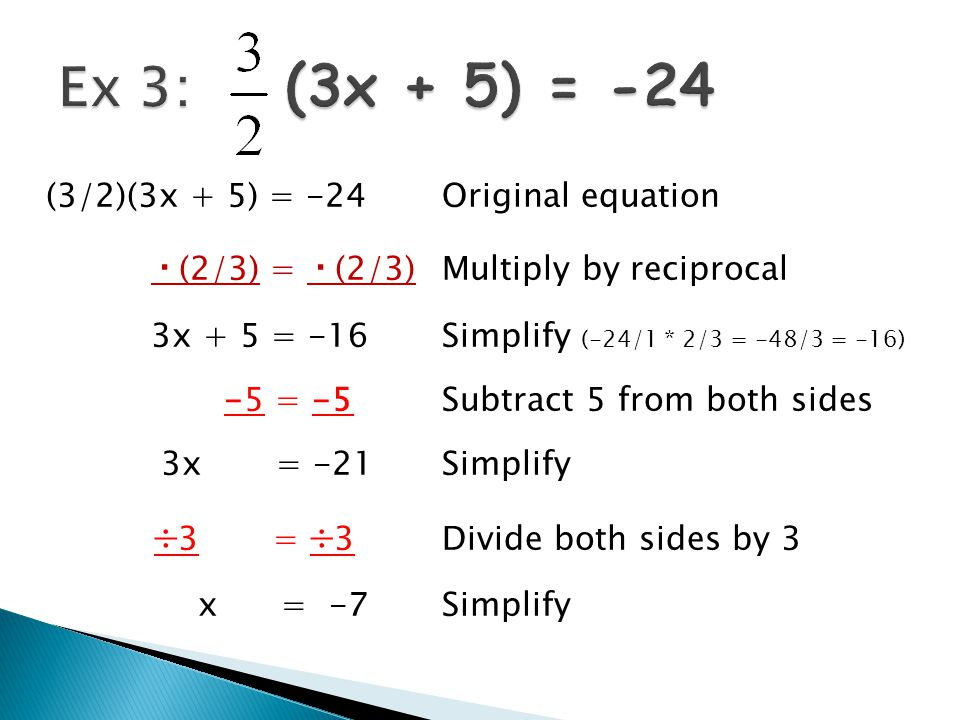 (3/2)(3x + 5) = -24Original equation · (2/3) = · (2/3)Multiply by reciprocal 3x + 5 = -16Simplify (-24/1 * 2/3 = -48/3 = -16) -5 = -5Subtract 5 from both sides 3x = -21Simplify  3 =  3Divide both sides by 3 x = -7Simplify
