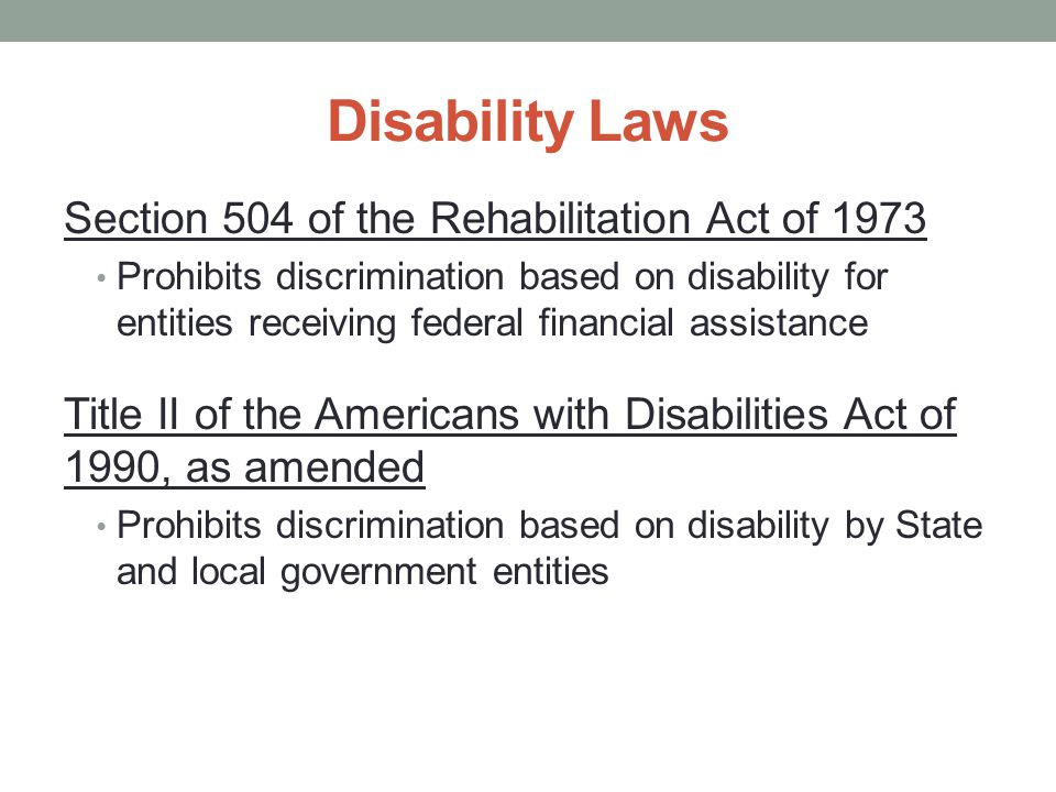 Section 504 of the Rehabilitation Act of 1973 Prohibits discrimination based on disability for entities receiving federal financial assistance Title II of the Americans with Disabilities Act of 1990, as amended Prohibits discrimination based on disability by State and local government entities Disability Laws