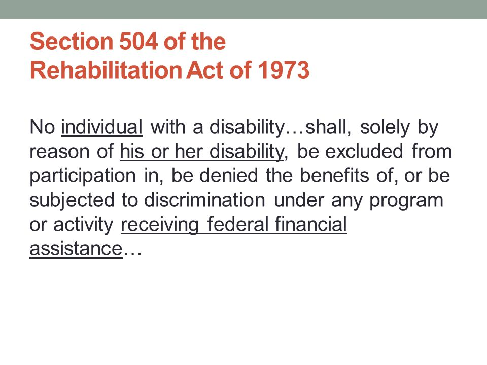 No individual with a disability…shall, solely by reason of his or her disability, be excluded from participation in, be denied the benefits of, or be subjected to discrimination under any program or activity receiving federal financial assistance… Section 504 of the Rehabilitation Act of 1973