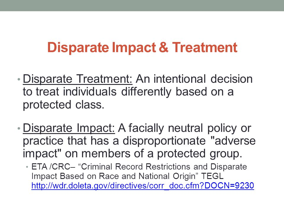 Disparate Impact & Treatment Disparate Treatment: An intentional decision to treat individuals differently based on a protected class.