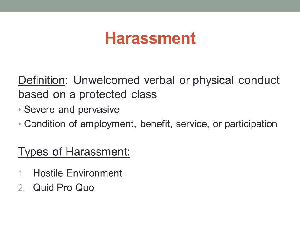 Harassment Definition: Unwelcomed verbal or physical conduct based on a protected class Severe and pervasive Condition of employment, benefit, service, or participation Types of Harassment: 1.