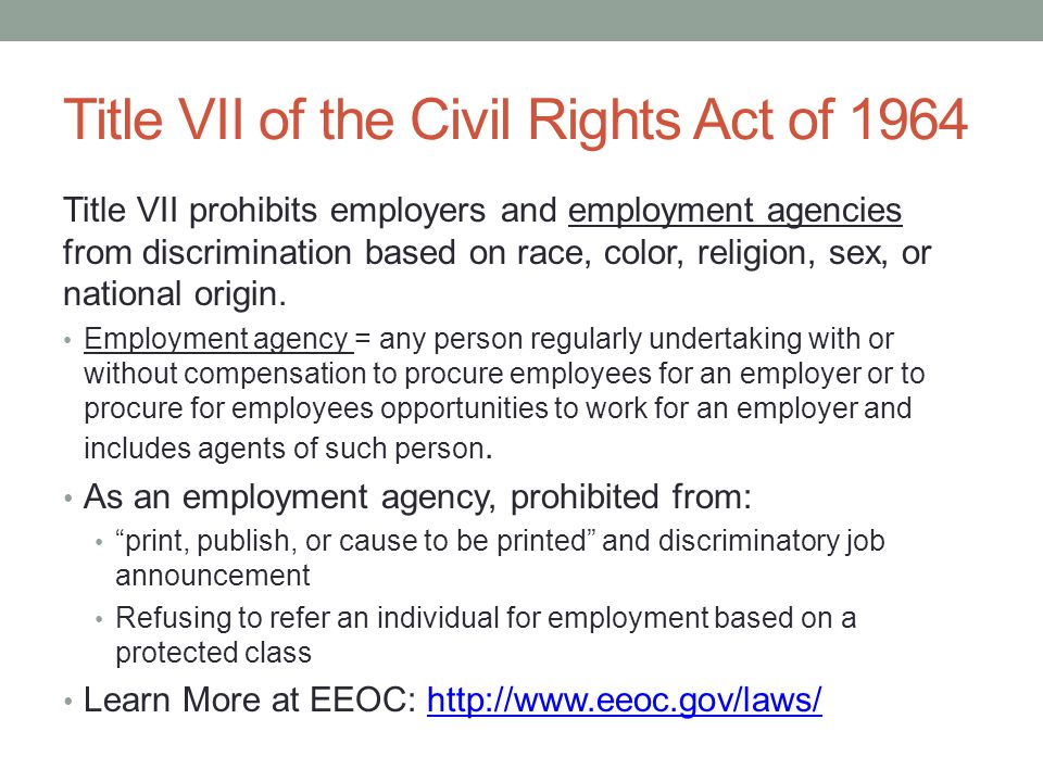 Title VII of the Civil Rights Act of 1964 Title VII prohibits employers and employment agencies from discrimination based on race, color, religion, sex, or national origin.