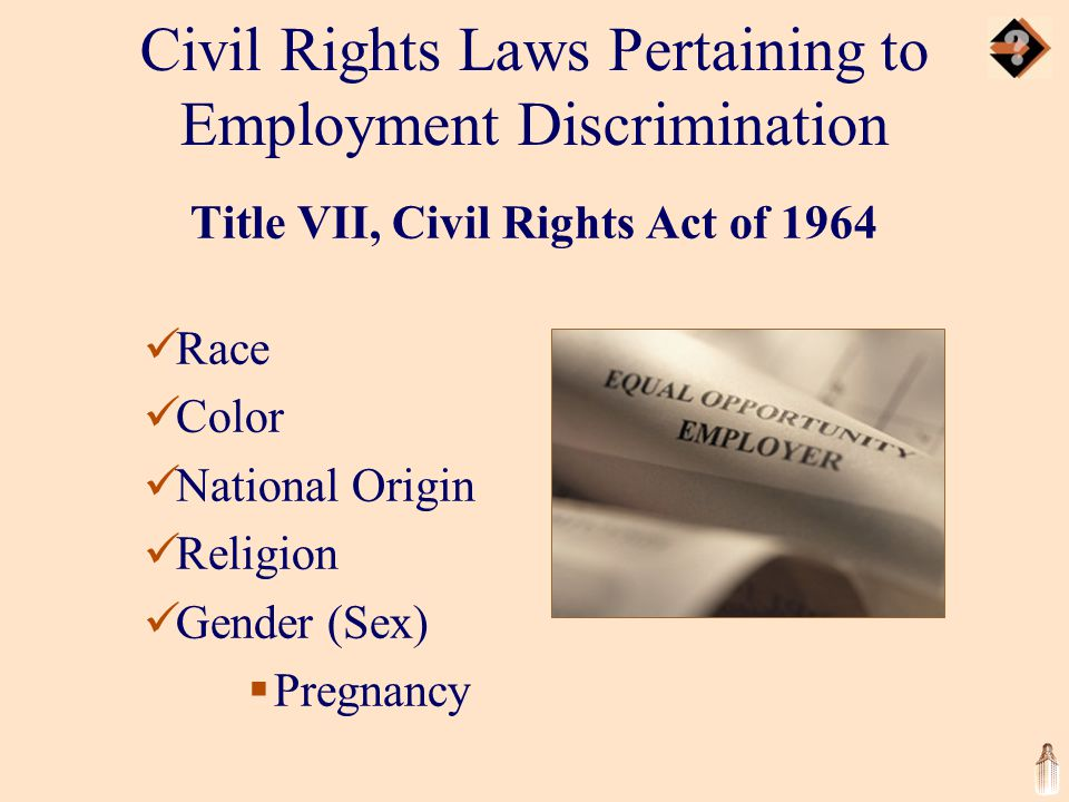 Civil Rights Laws Pertaining to Employment Discrimination Title VII, Civil Rights Act of 1964 Race Color National Origin Religion Gender (Sex)  Pregnancy