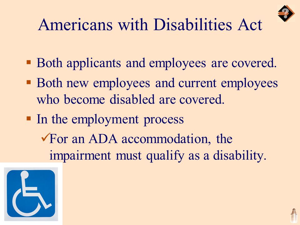 Americans with Disabilities Act  Both applicants and employees are covered.