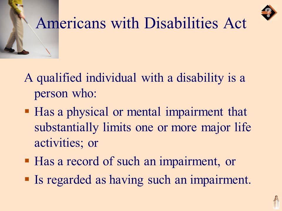 Americans with Disabilities Act A qualified individual with a disability is a person who:  Has a physical or mental impairment that substantially limits one or more major life activities; or  Has a record of such an impairment, or  Is regarded as having such an impairment.