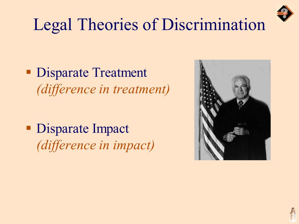 Legal Theories of Discrimination  Disparate Treatment (difference in treatment)  Disparate Impact (difference in impact)