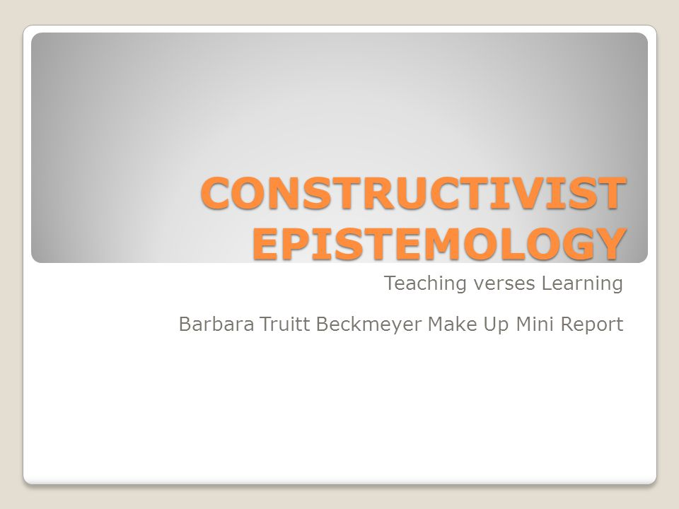 CONSTRUCTIVIST EPISTEMOLOGY Teaching verses Learning Barbara Truitt Beckmeyer Make Up Mini Report