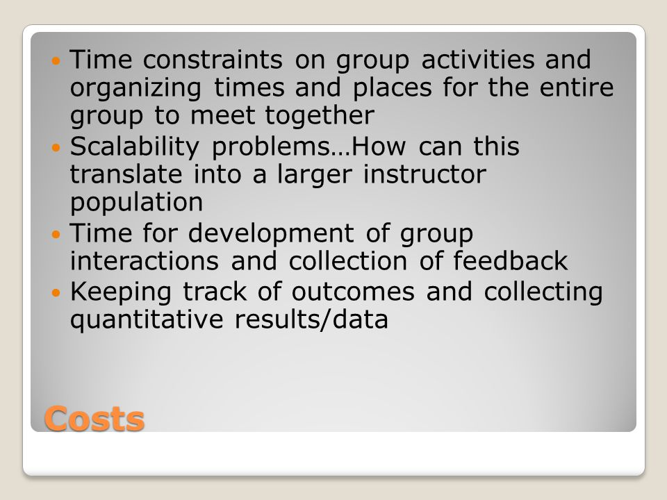 Costs Time constraints on group activities and organizing times and places for the entire group to meet together Scalability problems…How can this translate into a larger instructor population Time for development of group interactions and collection of feedback Keeping track of outcomes and collecting quantitative results/data