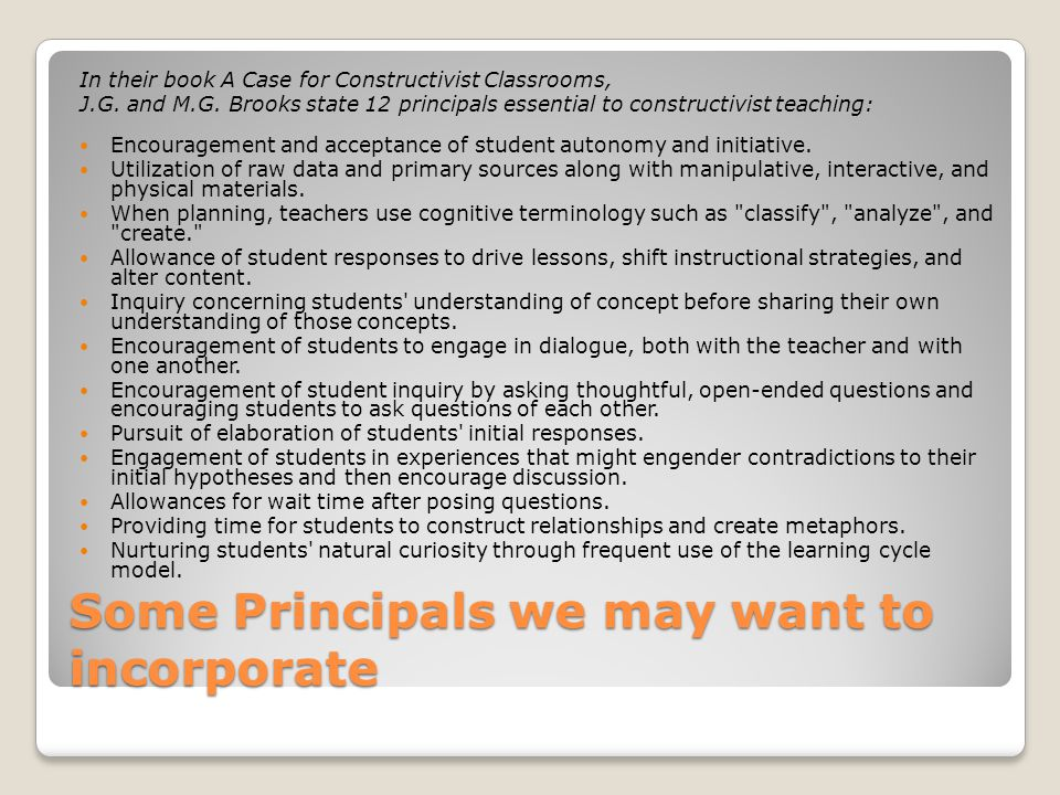 Some Principals we may want to incorporate In their book A Case for Constructivist Classrooms, J.G.