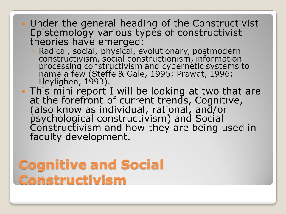 Cognitive and Social Constructivism Under the general heading of the Constructivist Epistemology various types of constructivist theories have emerged: ◦Radical, social, physical, evolutionary, postmodern constructivism, social constructionism, information- processing constructivism and cybernetic systems to name a few (Steffe & Gale, 1995; Prawat, 1996; Heylighen, 1993).