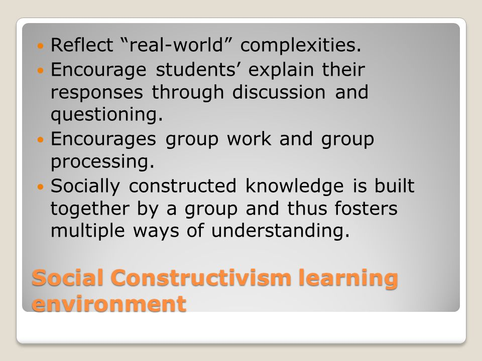 Social Constructivism learning environment Reflect real-world complexities.