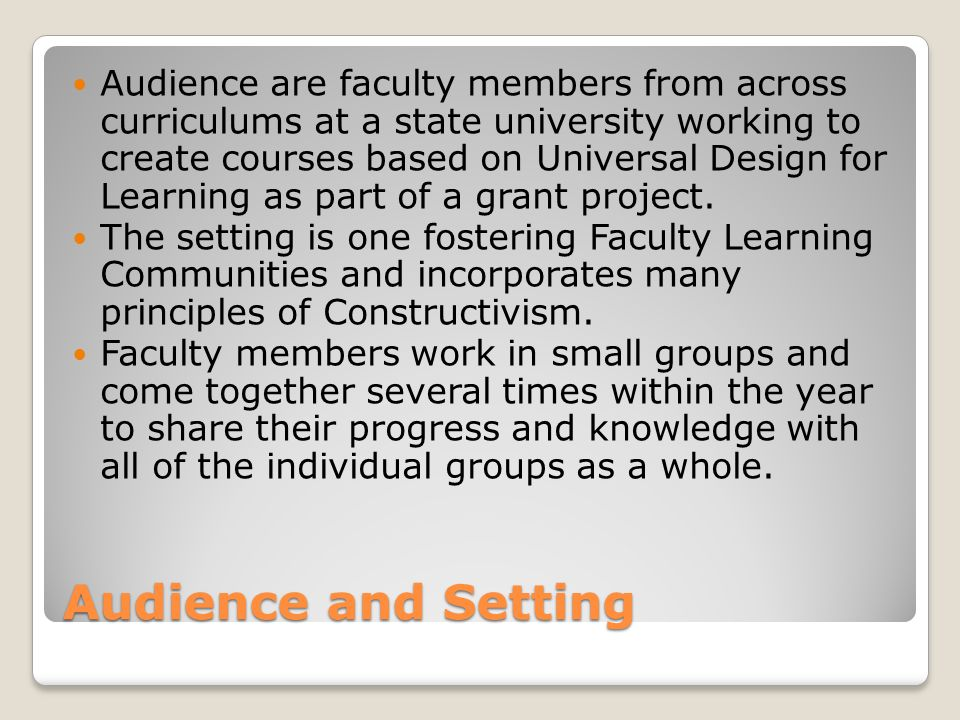 Audience and Setting Audience are faculty members from across curriculums at a state university working to create courses based on Universal Design for Learning as part of a grant project.