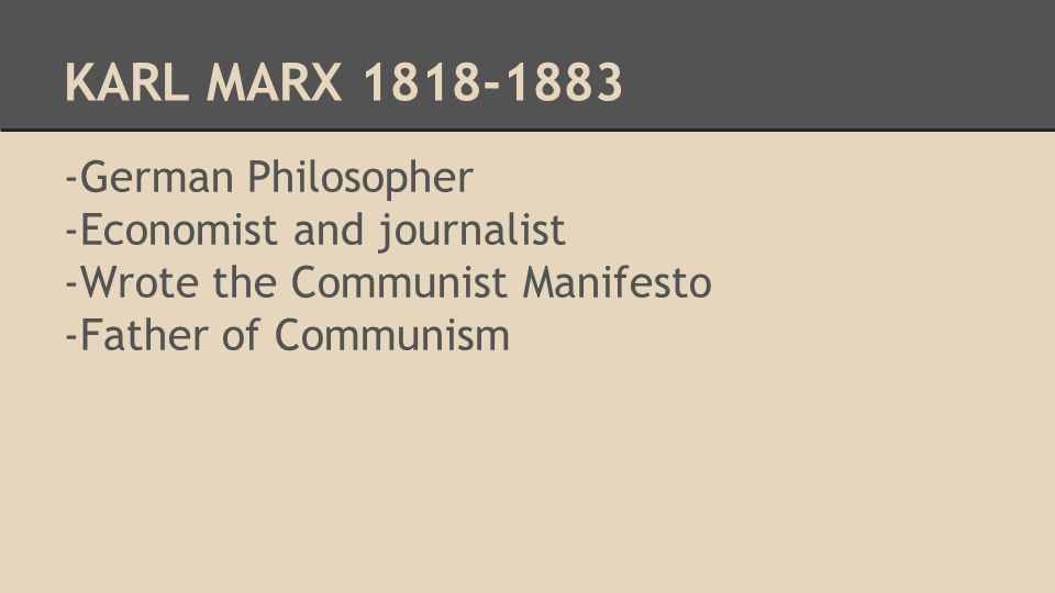 KARL MARX German Philosopher -Economist and journalist -Wrote the Communist Manifesto -Father of Communism