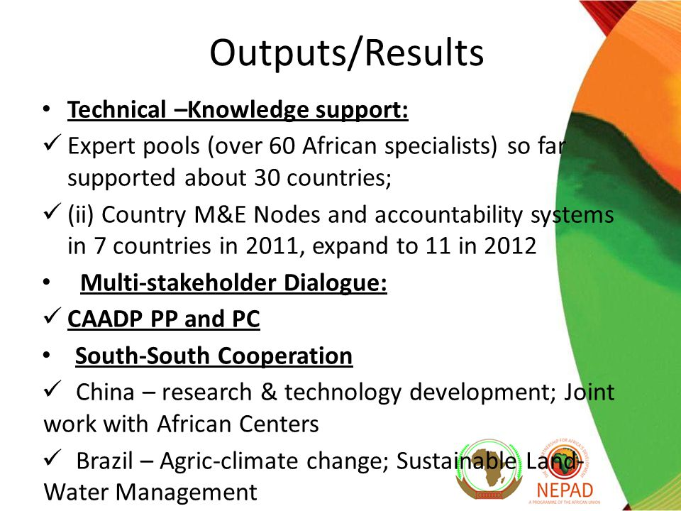 Outputs/Results Technical –Knowledge support: Expert pools (over 60 African specialists) so far supported about 30 countries; (ii) Country M&E Nodes and accountability systems in 7 countries in 2011, expand to 11 in 2012 Multi-stakeholder Dialogue: CAADP PP and PC South-South Cooperation China – research & technology development; Joint work with African Centers Brazil – Agric-climate change; Sustainable Land- Water Management