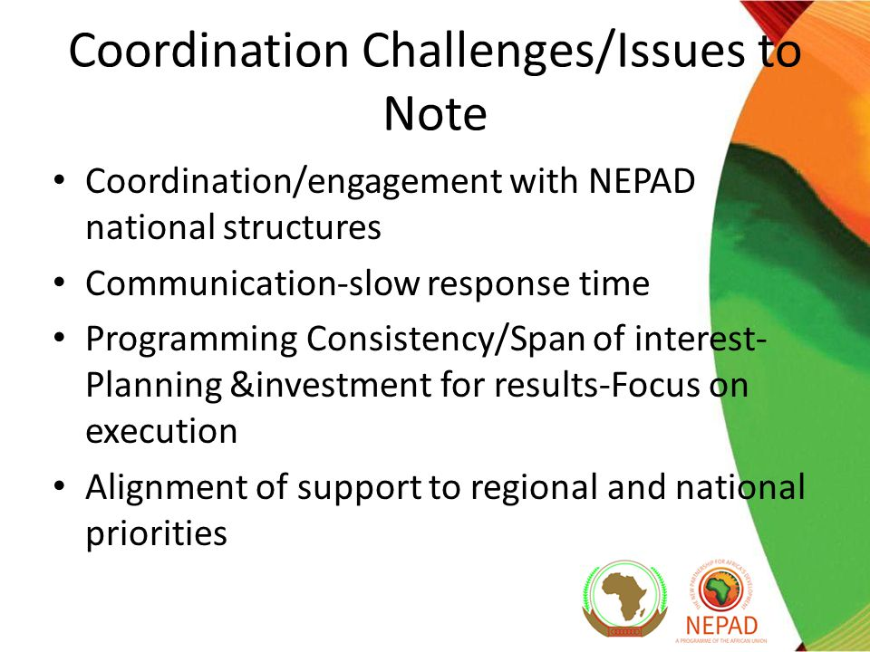Coordination Challenges/Issues to Note Coordination/engagement with NEPAD national structures Communication-slow response time Programming Consistency/Span of interest- Planning &investment for results-Focus on execution Alignment of support to regional and national priorities