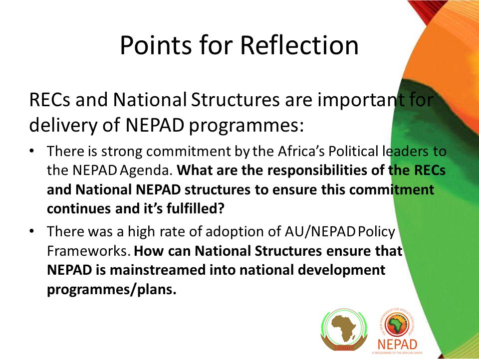 Points for Reflection RECs and National Structures are important for delivery of NEPAD programmes: There is strong commitment by the Africa's Political leaders to the NEPAD Agenda.