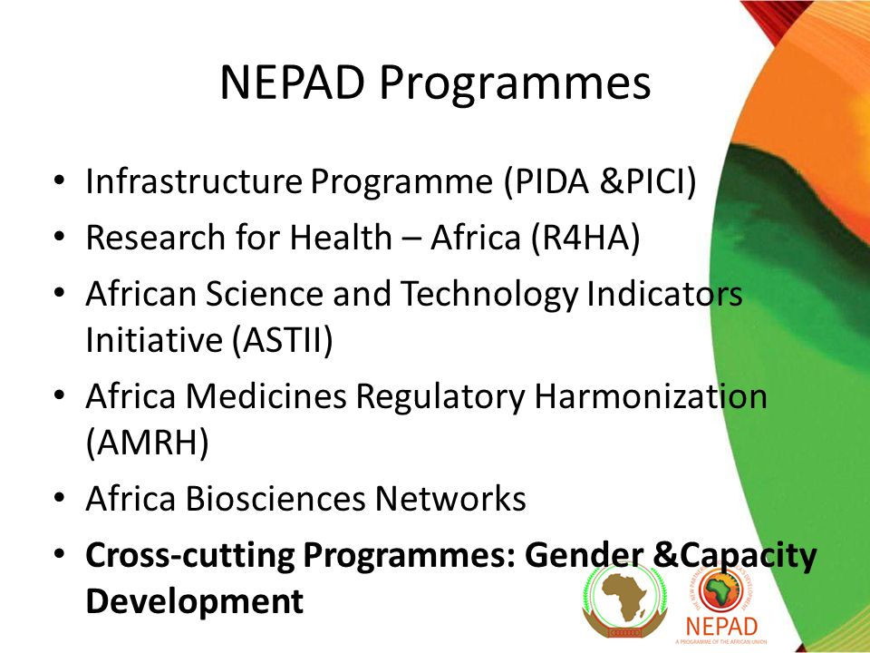 NEPAD Programmes Infrastructure Programme (PIDA &PICI) Research for Health – Africa (R4HA) African Science and Technology Indicators Initiative (ASTII) Africa Medicines Regulatory Harmonization (AMRH) Africa Biosciences Networks Cross-cutting Programmes: Gender &Capacity Development