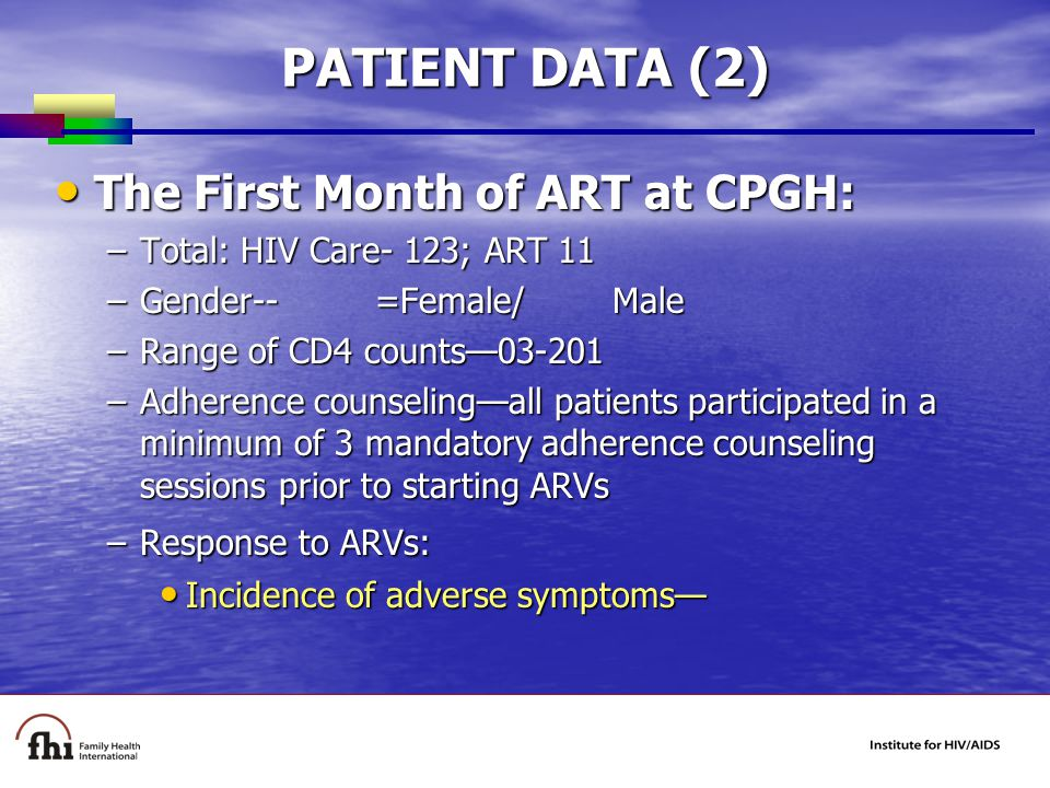 PATIENT DATA (2) The First Month of ART at CPGH: The First Month of ART at CPGH: –Total: HIV Care- 123; ART 11 –Gender-- =Female/ Male –Range of CD4 counts— –Adherence counseling—all patients participated in a minimum of 3 mandatory adherence counseling sessions prior to starting ARVs –Response to ARVs: Incidence of adverse symptoms— Incidence of adverse symptoms—