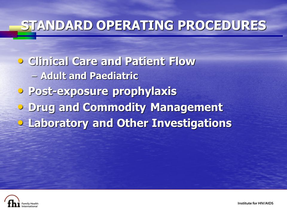 STANDARD OPERATING PROCEDURES Clinical Care and Patient Flow Clinical Care and Patient Flow –Adult and Paediatric Post-exposure prophylaxis Post-exposure prophylaxis Drug and Commodity Management Drug and Commodity Management Laboratory and Other Investigations Laboratory and Other Investigations