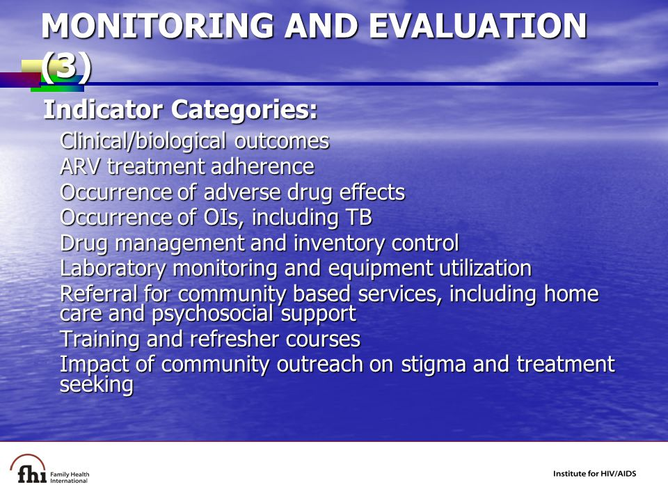 MONITORING AND EVALUATION (3) Indicator Categories: Indicator Categories: Clinical/biological outcomes ARV treatment adherence Occurrence of adverse drug effects Occurrence of OIs, including TB Drug management and inventory control Laboratory monitoring and equipment utilization Referral for community based services, including home care and psychosocial support Training and refresher courses Impact of community outreach on stigma and treatment seeking