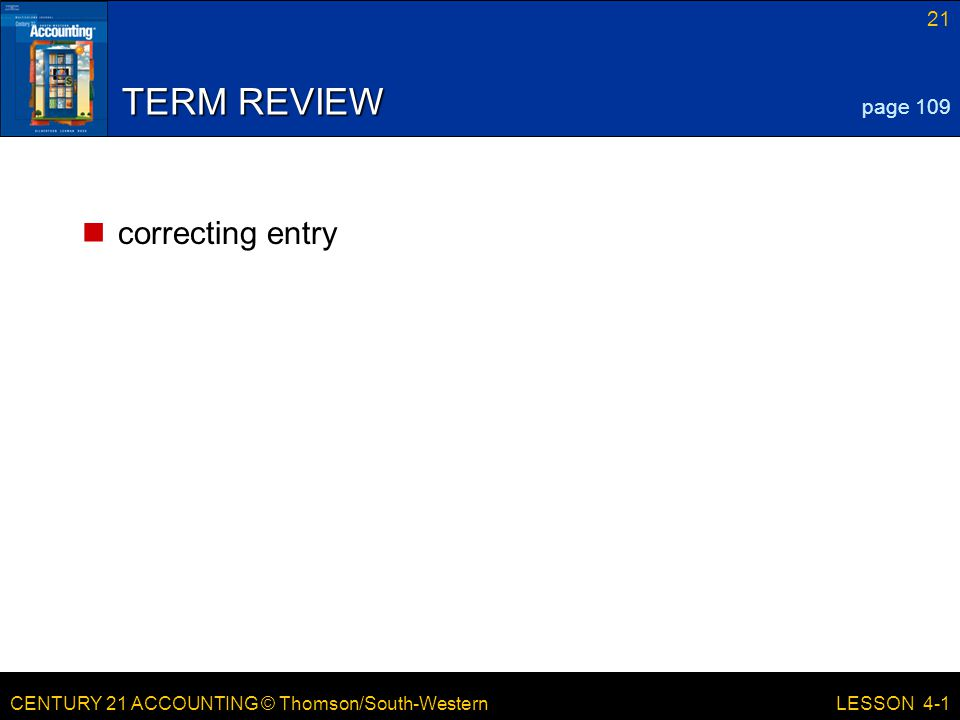 CENTURY 21 ACCOUNTING © Thomson/South-Western 21 LESSON 4-1 TERM REVIEW correcting entry page 109
