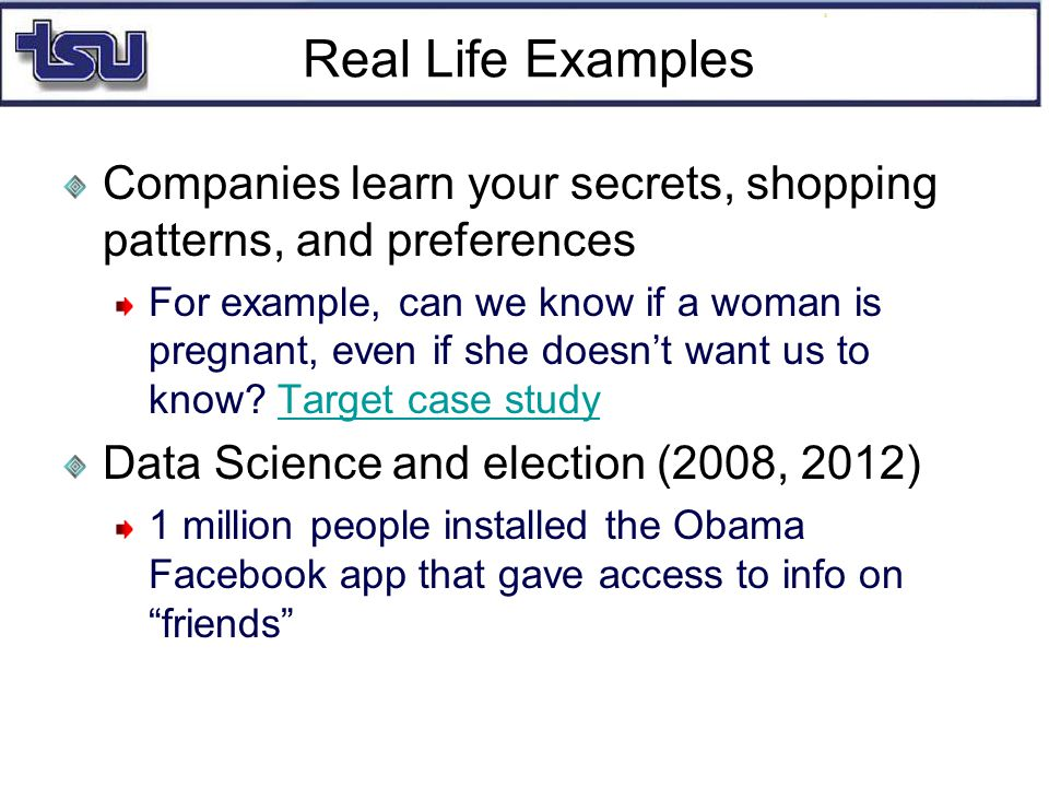 Real Life Examples Companies learn your secrets, shopping patterns, and preferences For example, can we know if a woman is pregnant, even if she doesn't want us to know.