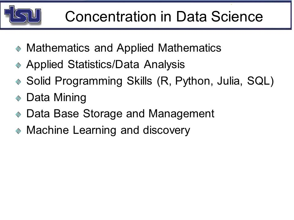 Concentration in Data Science Mathematics and Applied Mathematics Applied Statistics/Data Analysis Solid Programming Skills (R, Python, Julia, SQL) Data Mining Data Base Storage and Management Machine Learning and discovery