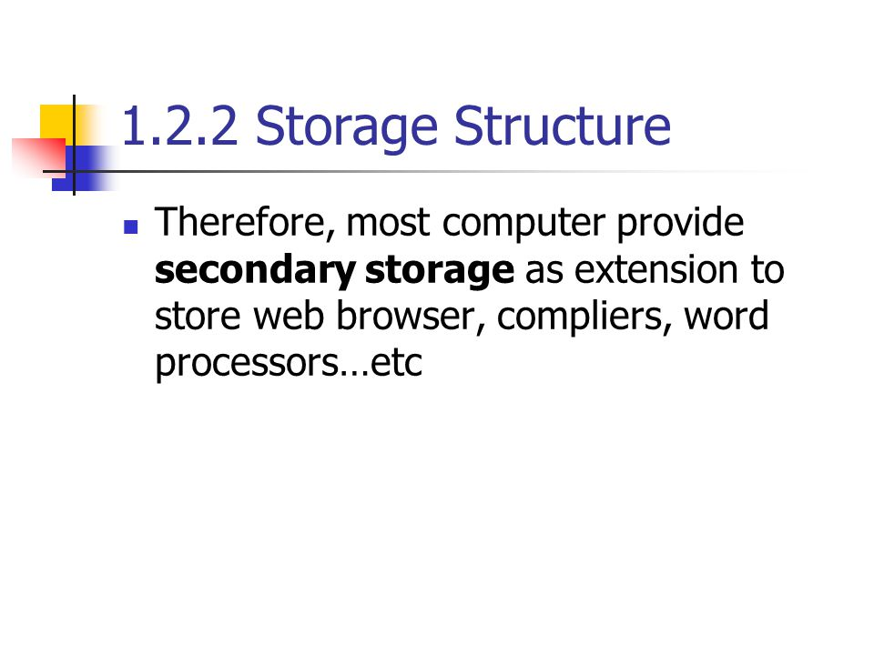 1.2.2 Storage Structure Therefore, most computer provide secondary storage as extension to store web browser, compliers, word processors…etc