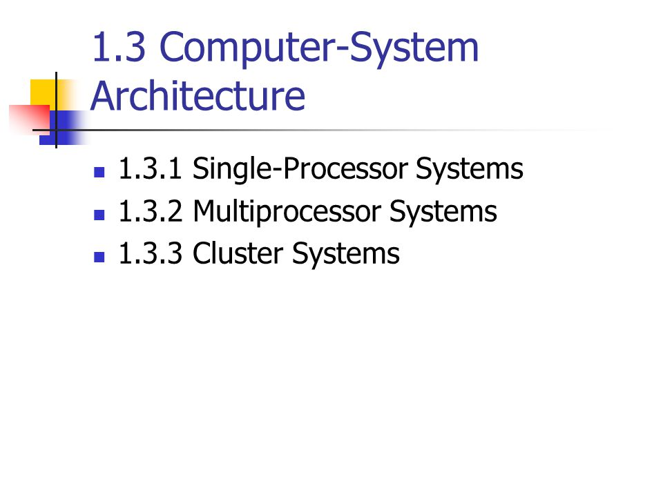 1.3 Computer-System Architecture Single-Processor Systems Multiprocessor Systems Cluster Systems