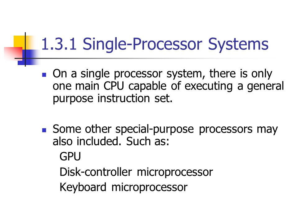 1.3.1 Single-Processor Systems On a single processor system, there is only one main CPU capable of executing a general purpose instruction set.