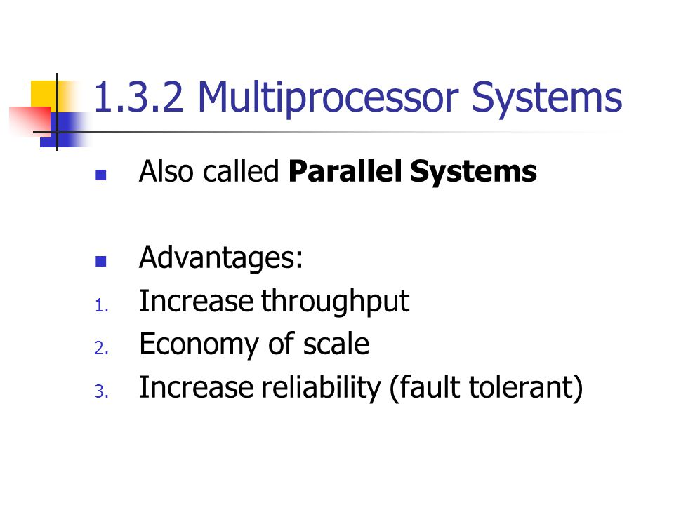 1.3.2 Multiprocessor Systems Also called Parallel Systems Advantages: 1.