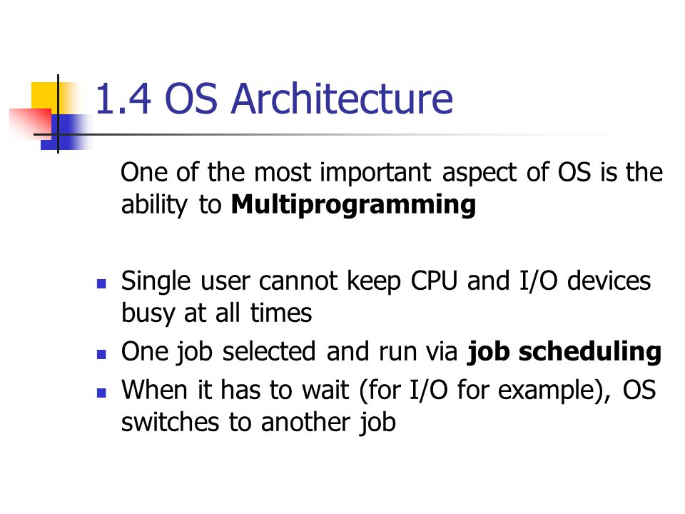 1.4 OS Architecture One of the most important aspect of OS is the ability to Multiprogramming Single user cannot keep CPU and I/O devices busy at all times One job selected and run via job scheduling When it has to wait (for I/O for example), OS switches to another job