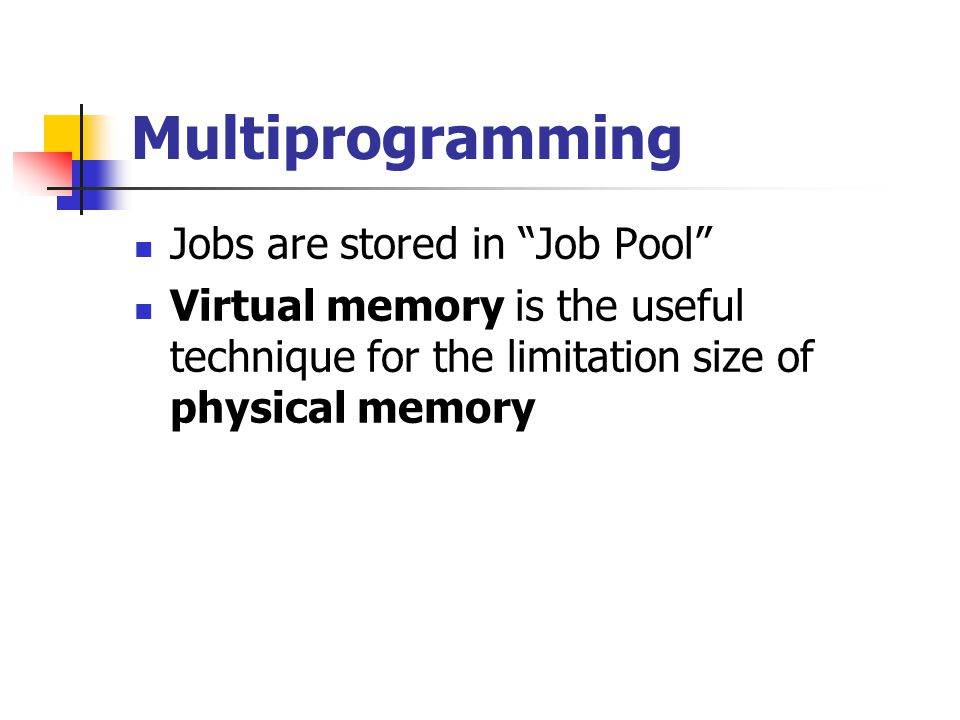 Multiprogramming Jobs are stored in Job Pool Virtual memory is the useful technique for the limitation size of physical memory