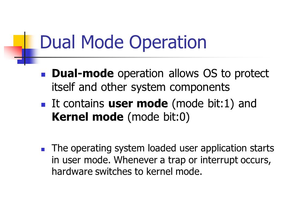Dual Mode Operation Dual-mode operation allows OS to protect itself and other system components It contains user mode (mode bit:1) and Kernel mode (mode bit:0) The operating system loaded user application starts in user mode.