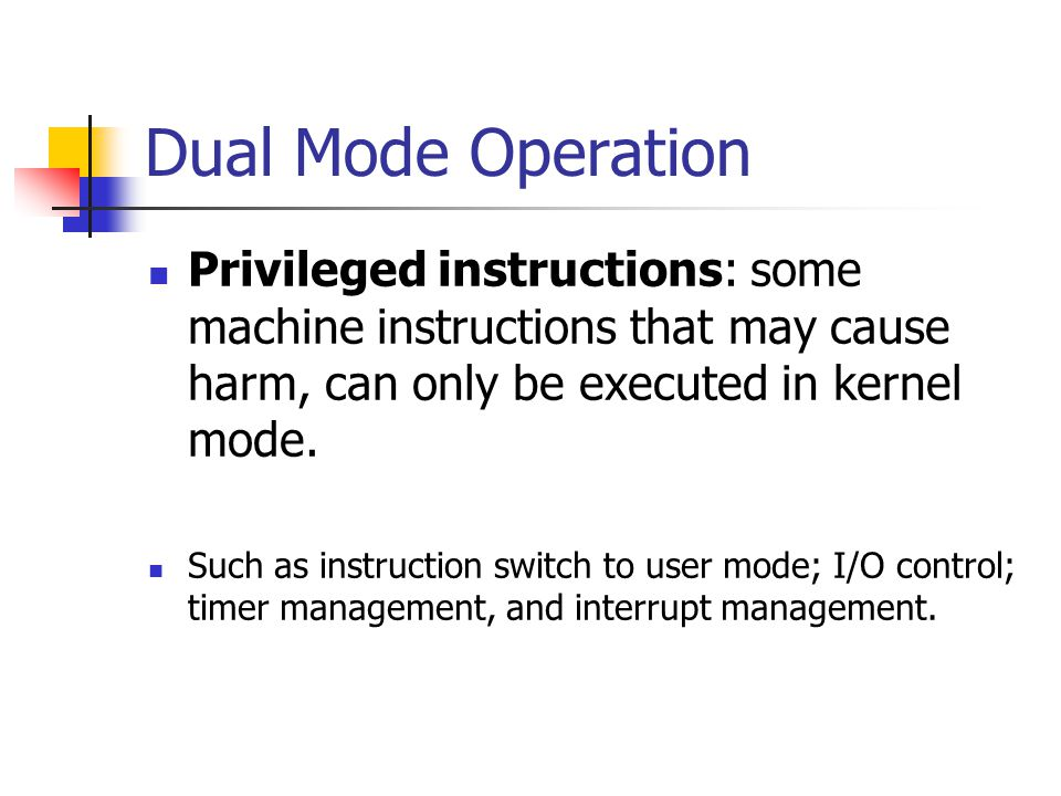 Dual Mode Operation Privileged instructions: some machine instructions that may cause harm, can only be executed in kernel mode.