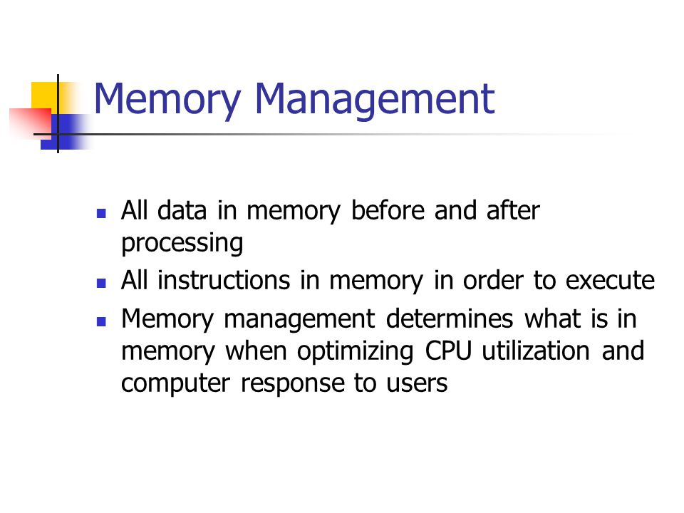 Memory Management All data in memory before and after processing All instructions in memory in order to execute Memory management determines what is in memory when optimizing CPU utilization and computer response to users