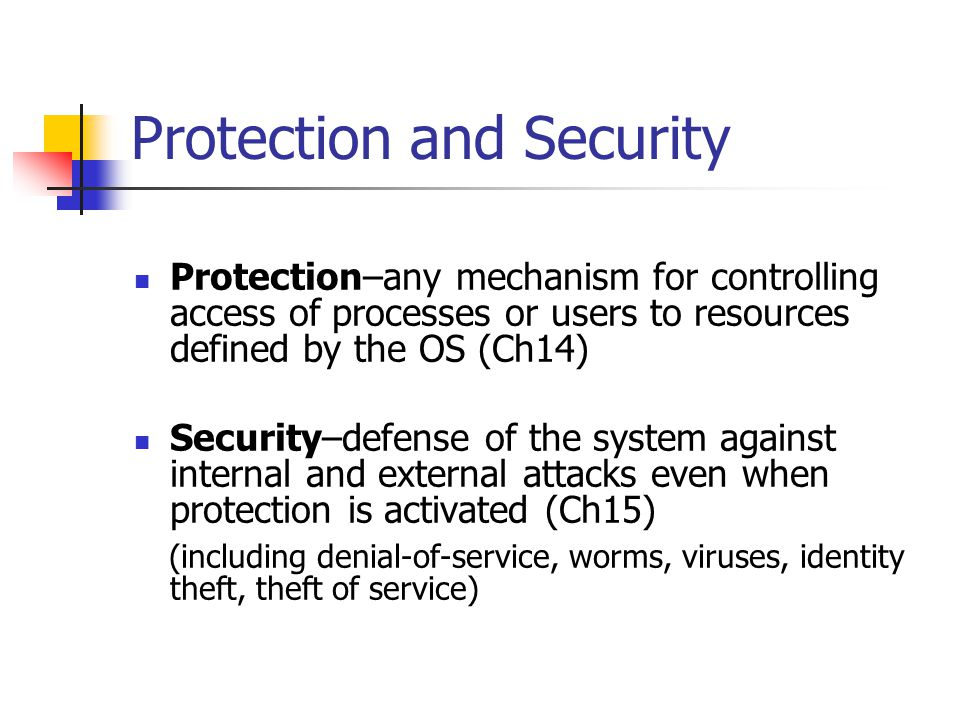 Protection and Security Protection–any mechanism for controlling access of processes or users to resources defined by the OS (Ch14) Security–defense of the system against internal and external attacks even when protection is activated (Ch15) (including denial-of-service, worms, viruses, identity theft, theft of service)