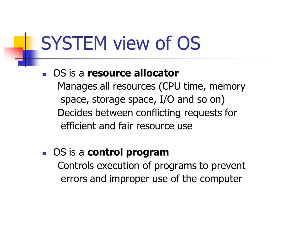SYSTEM view of OS OS is a resource allocator Manages all resources (CPU time, memory space, storage space, I/O and so on) Decides between conflicting requests for efficient and fair resource use OS is a control program Controls execution of programs to prevent errors and improper use of the computer
