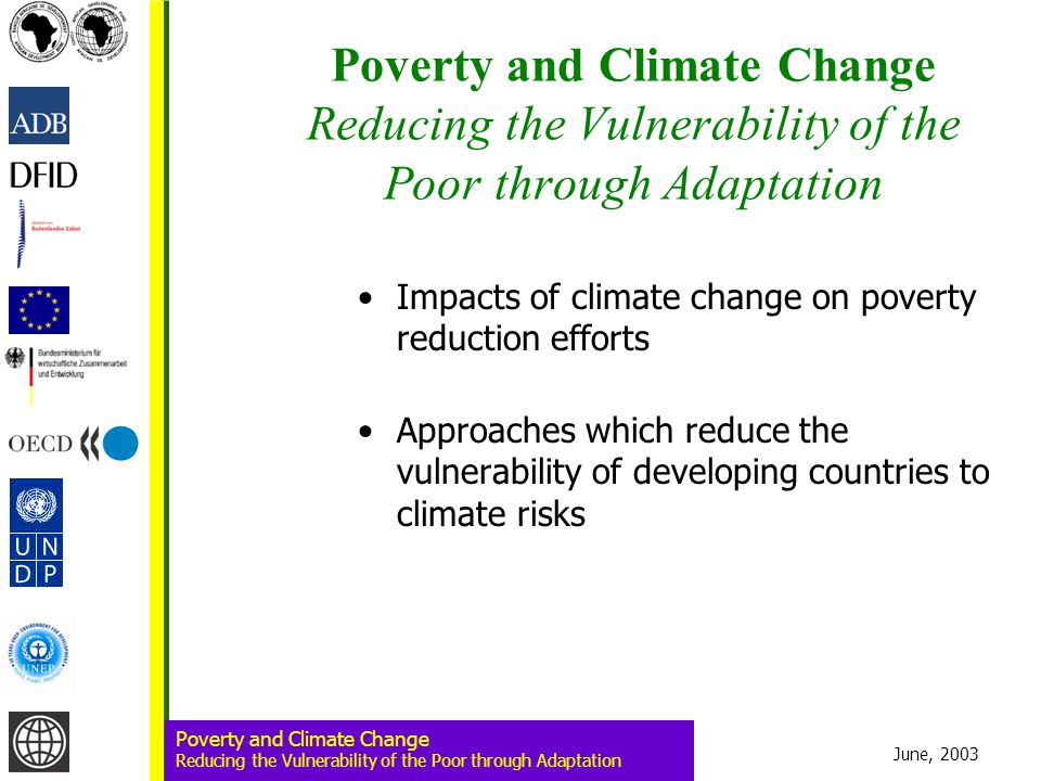 June, 2003 Poverty and Climate Change Reducing the Vulnerability of the Poor through Adaptation Poverty and Climate Change Reducing the Vulnerability of the Poor through Adaptation Impacts of climate change on poverty reduction efforts Approaches which reduce the vulnerability of developing countries to climate risks