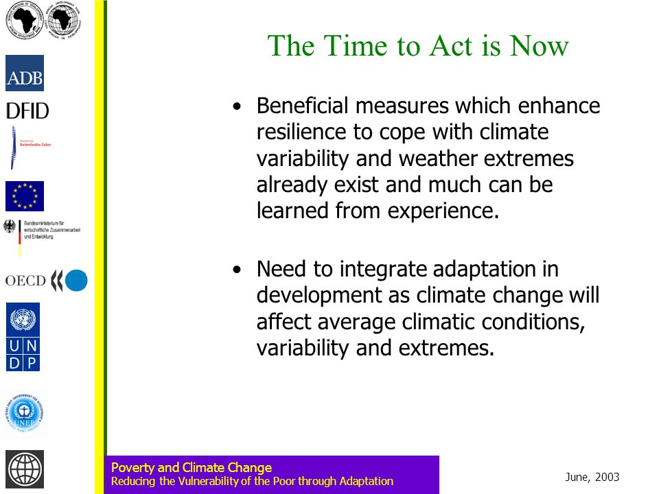 June, 2003 Poverty and Climate Change Reducing the Vulnerability of the Poor through Adaptation The Time to Act is Now Beneficial measures which enhance resilience to cope with climate variability and weather extremes already exist and much can be learned from experience.