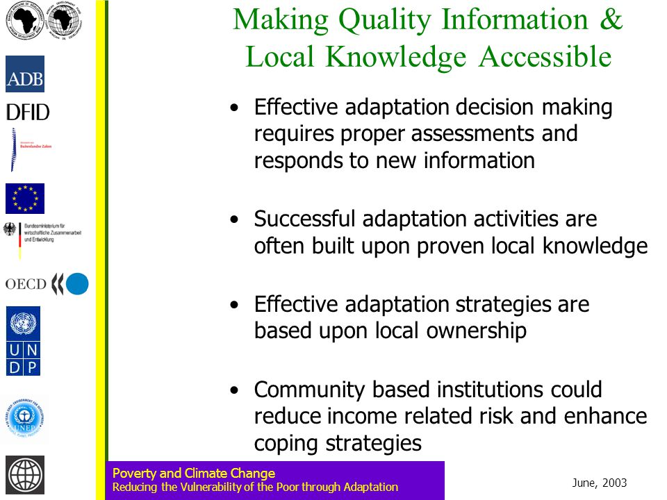June, 2003 Poverty and Climate Change Reducing the Vulnerability of the Poor through Adaptation Making Quality Information & Local Knowledge Accessible Effective adaptation decision making requires proper assessments and responds to new information Successful adaptation activities are often built upon proven local knowledge Effective adaptation strategies are based upon local ownership Community based institutions could reduce income related risk and enhance coping strategies