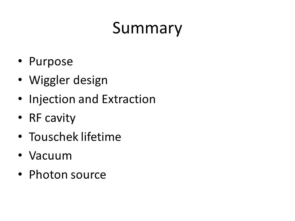 Summary Purpose Wiggler design Injection and Extraction RF cavity Touschek lifetime Vacuum Photon source