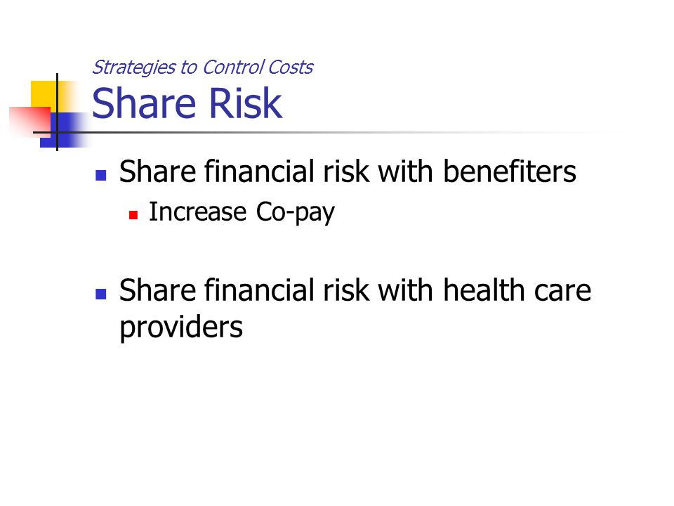 Strategies to Control Costs Share Risk Share financial risk with benefiters Increase Co-pay Share financial risk with health care providers