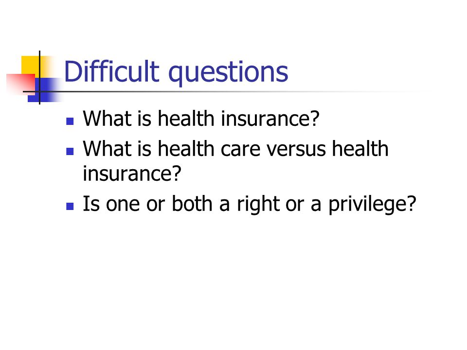 Difficult questions What is health insurance. What is health care versus health insurance.