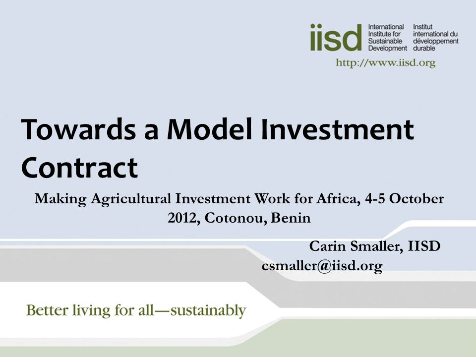 Towards a Model Investment Contract Making Agricultural Investment Work for Africa, 4-5 October 2012, Cotonou, Benin Carin Smaller, IISD